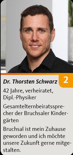 2. Dr. Thorsten Schwarz, 42 Jahre, verheiratet, Dipl.-Physiker. Gesamtelternbeiratssprecher der Bruchsaler Kindergärten, Bruchsal ist mein Zuhause geworden und ich möchte unsere Zukunft gerne mitgestalten.