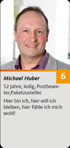 6. Michael Huber, 52 Jahre, ledig, Postbeamter,Paketzusteller. Hier bin ich, hier will ich bleiben, hier fühle ich mich wohl!