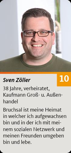 10. Sven Zöller, 38 Jahre, verheiratet, Kaufmann Groß- u. Außenhandel. Bruchsal ist meine Heimat in welcher ich aufgewachsen bin und in der ich mit meinem sozialen Netzwerk und meinen Freunden umgeben bin und lebe.